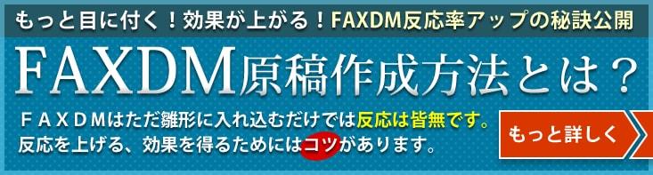 もっと目に付く!効果が上がる!FAXDM反応率アップの秘訣公開 FAXDM原稿作成方法とは?FAXDMはただ雛形に入れ込むだけでは反応は皆無です。 反応を上げる、効果を得るためにはコツがあります。 詳しくはこちら