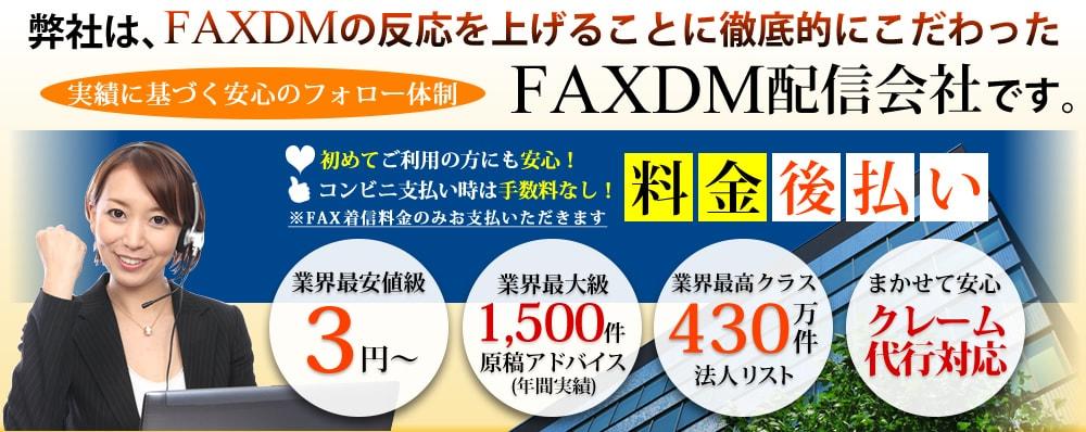 弊社は、FAXDMの反応を上げることに徹底的にこだわったFAXDM配信会社です。 業界最安3円~/業界1位!原稿アドバイス年間実績1,500件/業界最高430万件の法人リスト/業界初!クレーム対応代行 実績に基づく安心のフォロー体制FAXDMはFAXDMコンサルティングにおまかせください!